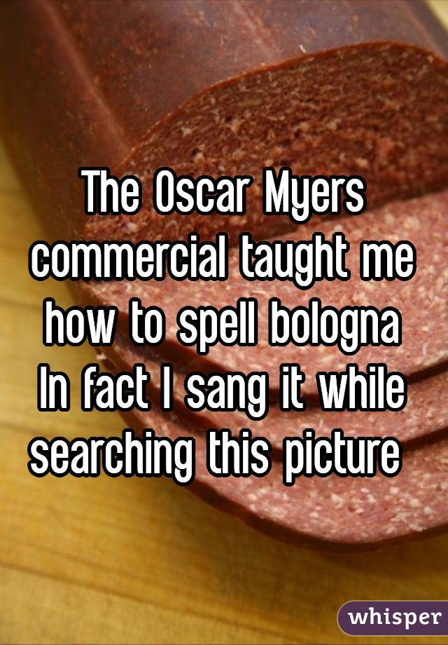The Oscar Myers commercial taught me how to spell bolognaIn fact I sang it while searching this picture