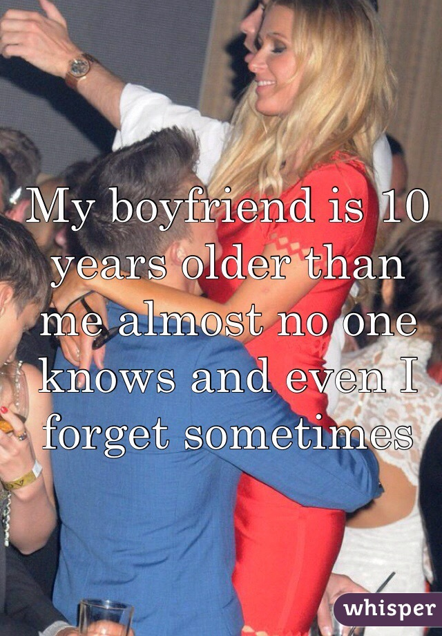 My boyfriend is 10 years older than me almost no one knows and even I forget sometimes