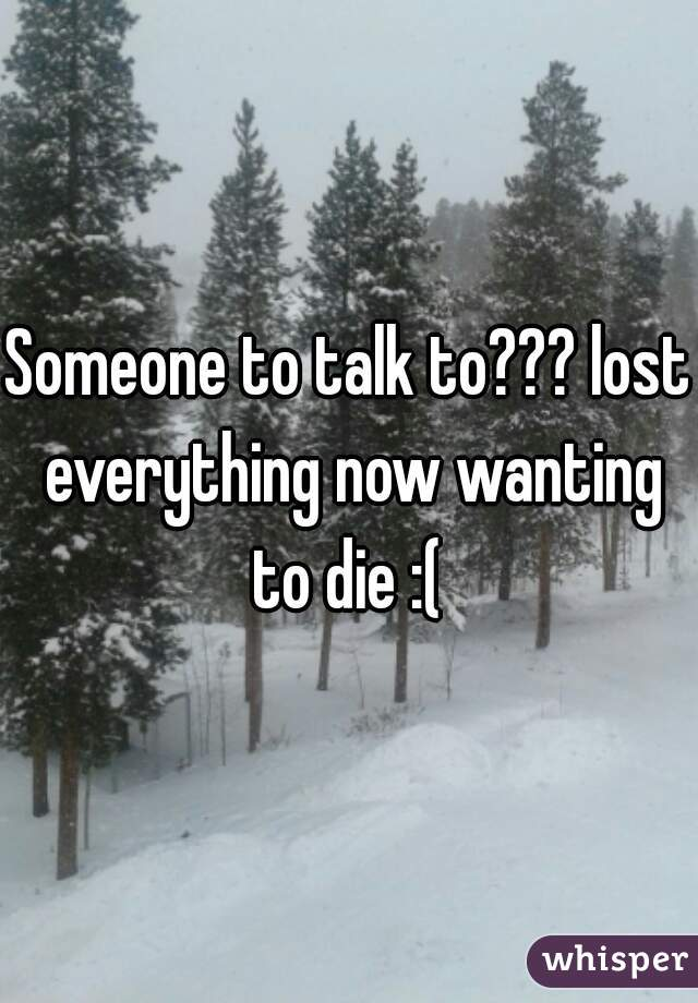 Someone to talk to??? lost everything now wanting to die :(
