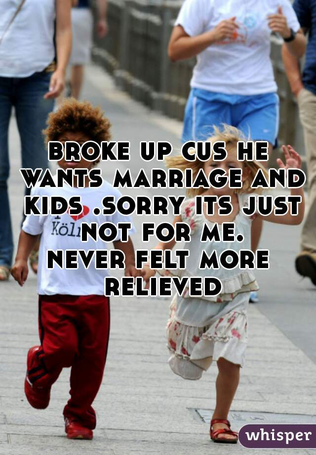 broke up cus he wants marriage and kids .sorry its just not for me. never felt more relieved