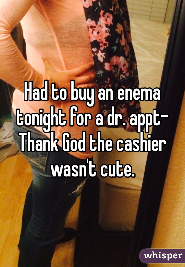 Had to buy an enema tonight for a dr. appt- Thank God the cashier wasn't cute.