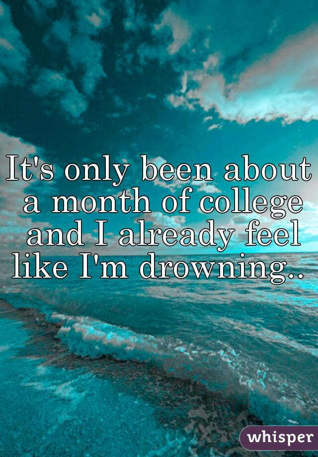 It's only been about a month of college and I already feel like I'm drowning..