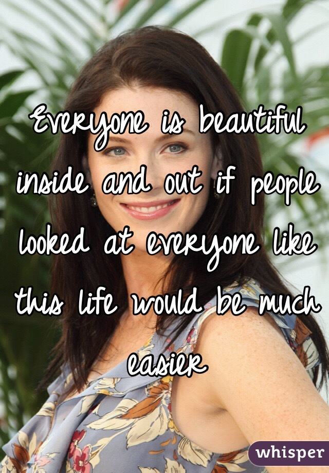 Everyone is beautiful inside and out if people looked at everyone like this life would be much easier