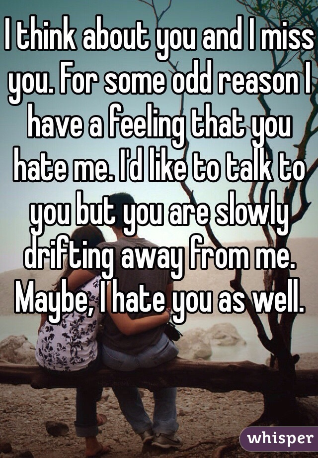 I think about you and I miss you. For some odd reason I have a feeling that you hate me. I'd like to talk to you but you are slowly drifting away from me. Maybe, I hate you as well.