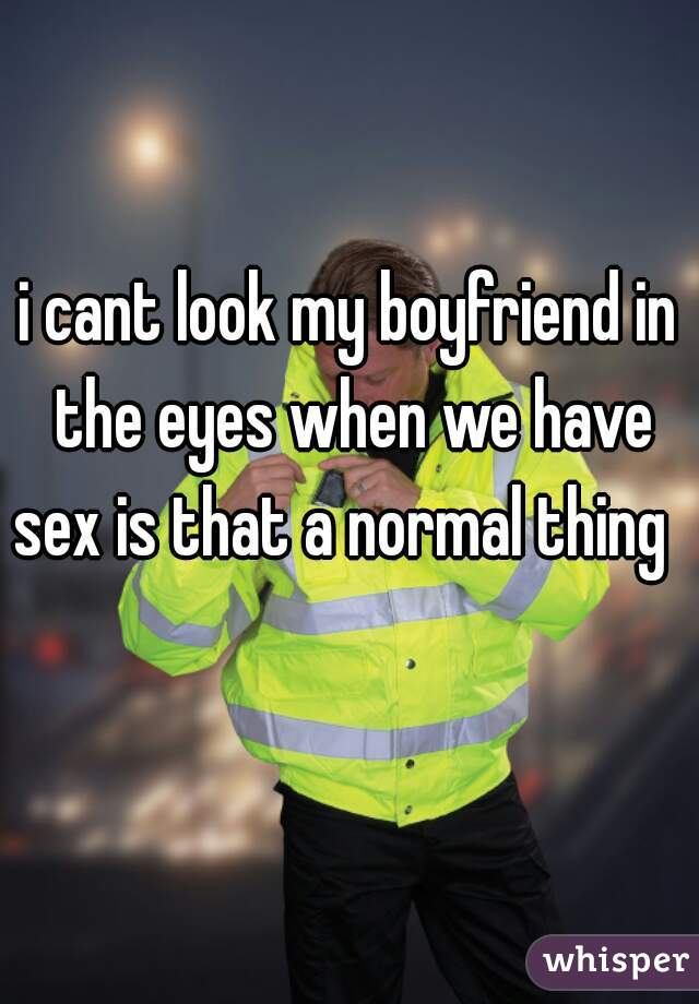 i cant look my boyfriend in the eyes when we have sex is that a normal thing