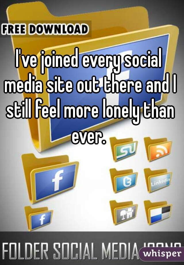 I've joined every social media site out there and I still feel more lonely than ever.