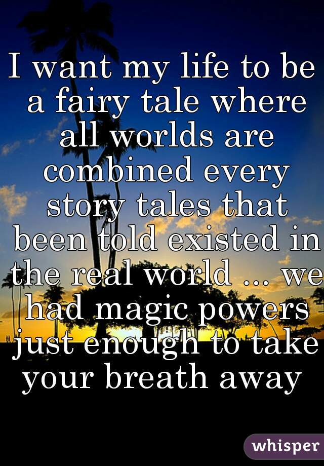 I want my life to be a fairy tale where all worlds are combined every story tales that been told existed in the real world ... we had magic powers just enough to take your breath away