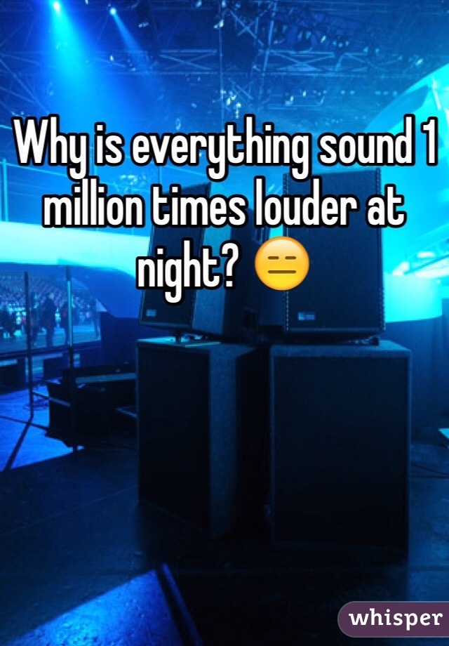 Why is everything sound 1 million times louder at night? 😑