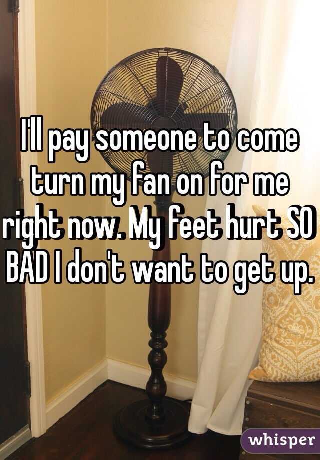 I'll pay someone to come turn my fan on for me right now. My feet hurt SO BAD I don't want to get up.