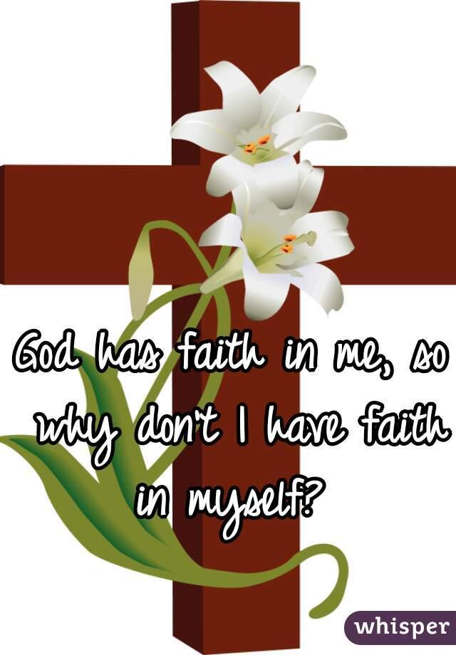 God has faith in me, so why don't I have faith in myself?
