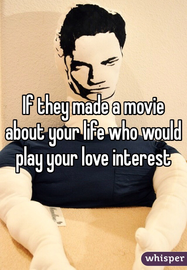 If they made a movie about your life who would play your love interest