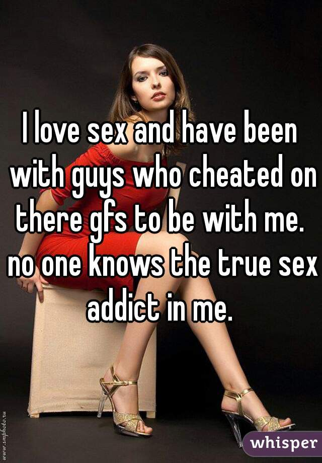 I love sex and have been with guys who cheated on there gfs to be with me.  no one knows the true sex addict in me.