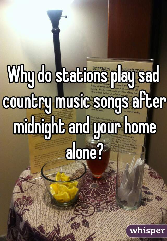 Why do stations play sad country music songs after midnight and your home alone?