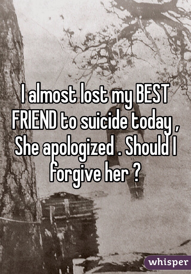 I almost lost my BEST FRIEND to suicide today , She apologized . Should I forgive her ?