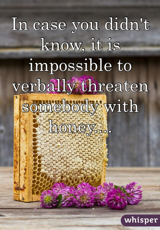 In case you didn't know, it is impossible to verbally threaten somebody with honey....