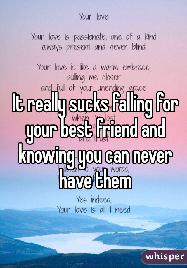 It really sucks falling for your best friend and knowing you can never have them