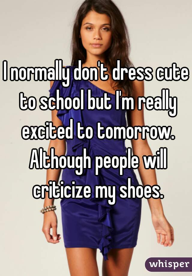 I normally don't dress cute to school but I'm really excited to tomorrow. Although people will criticize my shoes.