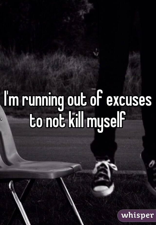 I'm running out of excuses to not kill myself