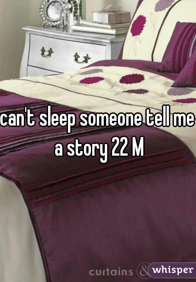 can't sleep someone tell me a story 22 M