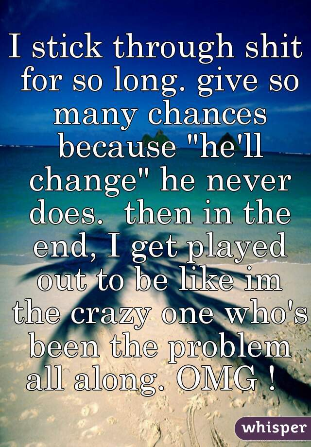 "I stick through shit for so long. give so many chances because ""he'll change"" he never does.  then in the end, I get played out to be like im the crazy one who's been the problem all along. OMG !"