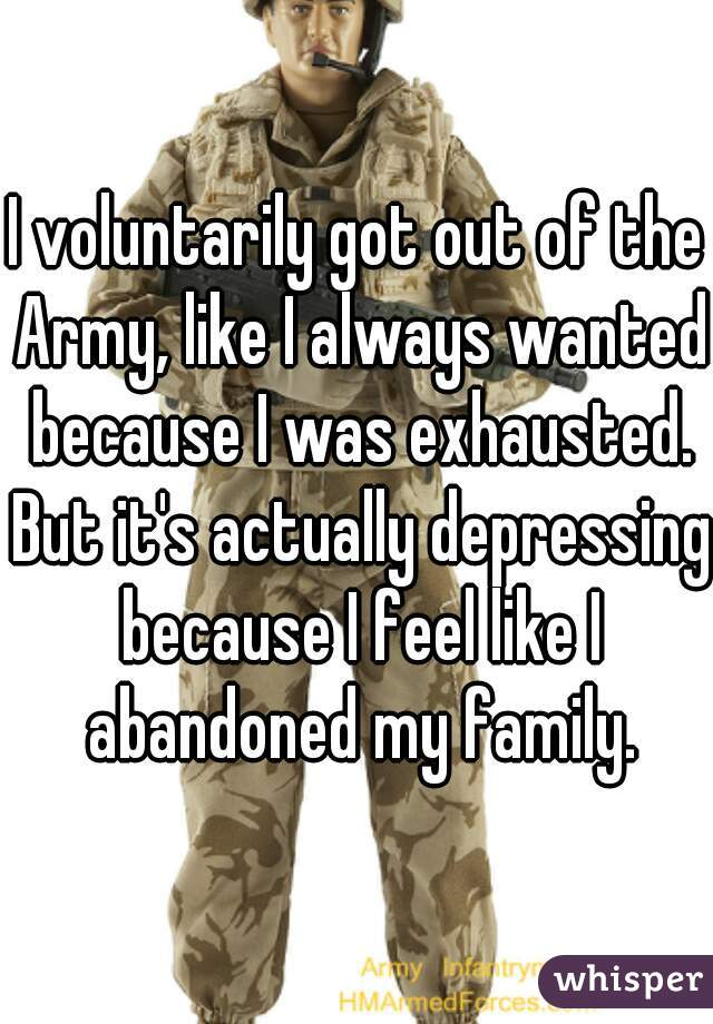 I voluntarily got out of the Army, like I always wanted because I was exhausted. But it's actually depressing because I feel like I abandoned my family.