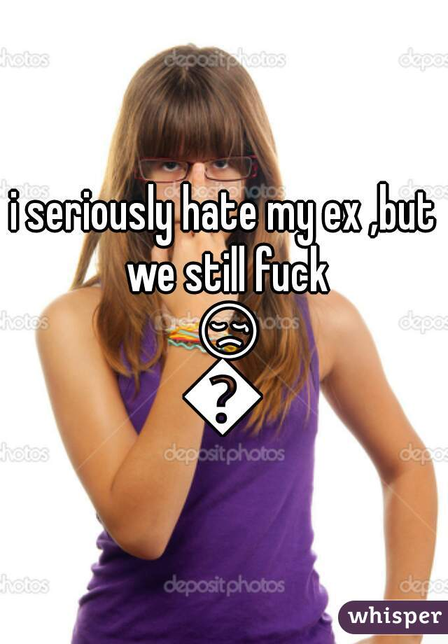 i seriously hate my ex ,but we still fuck 😢😲