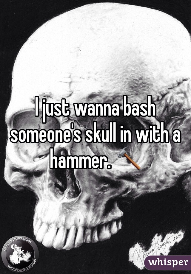 I just wanna bash someone's skull in with a hammer. 🔨