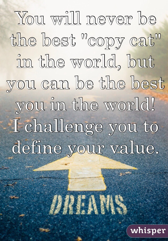 "You will never be the best ""copy cat"" in the world, but you can be the best you in the world!  I challenge you to define your value."