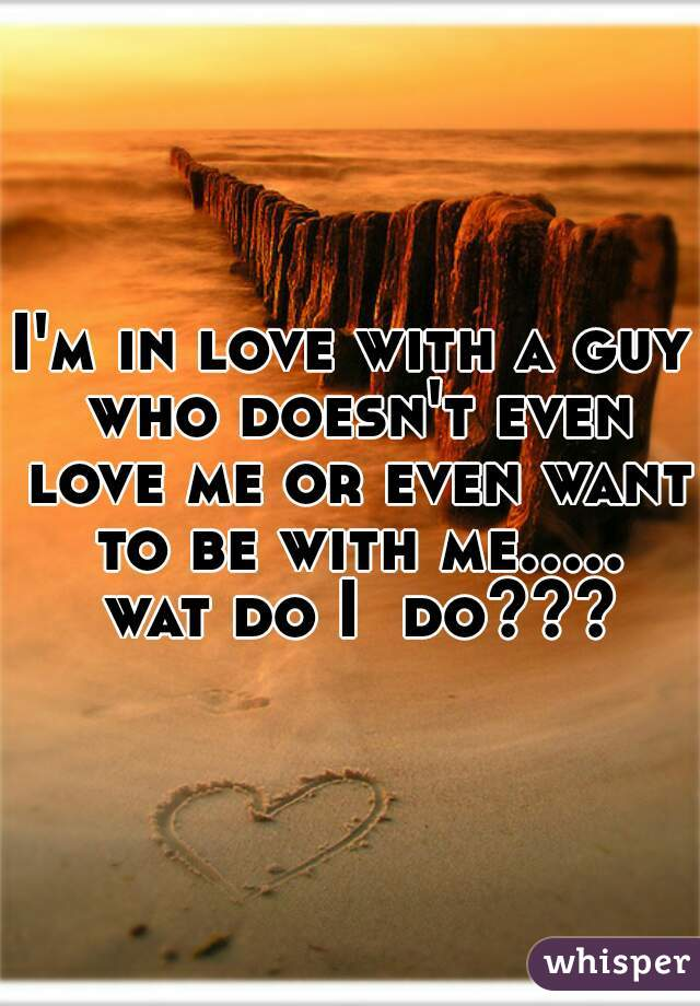 I'm in love with a guy who doesn't even love me or even want to be with me..... wat do I  do???