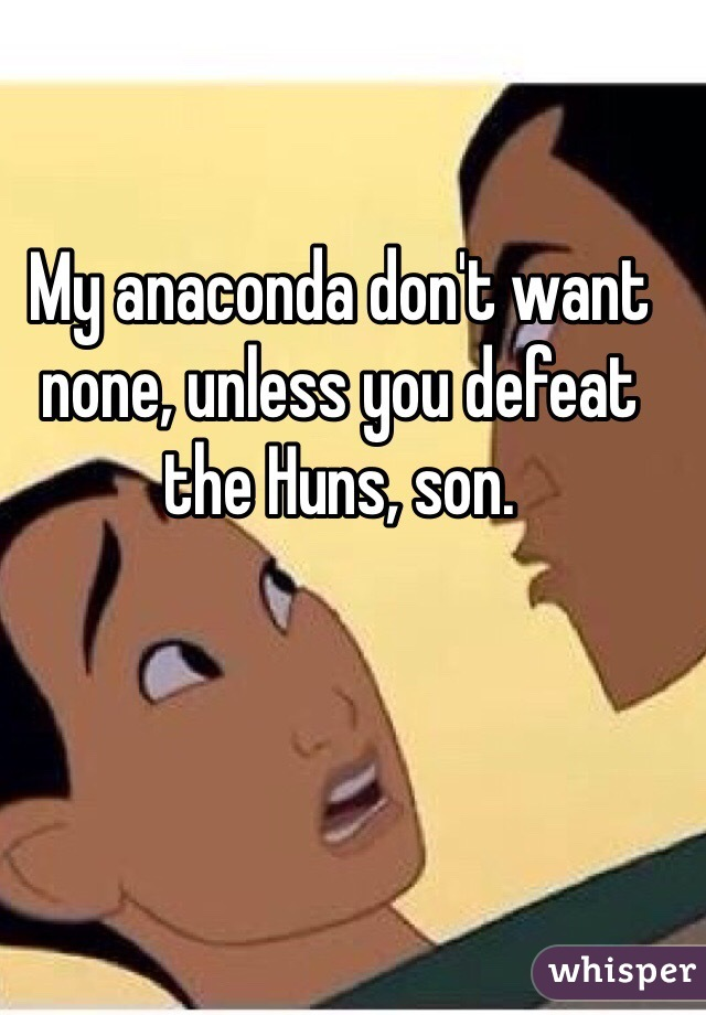 My anaconda don't want none, unless you defeat the Huns, son.