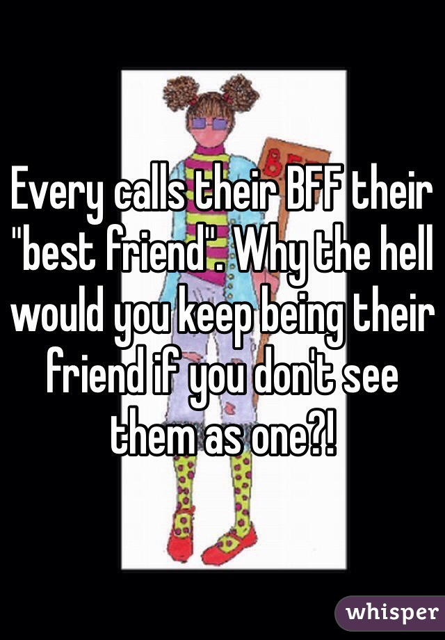 """Every calls their BFF their """"best friend"""". Why the hell would you keep being their friend if you don't see them as one?!"""