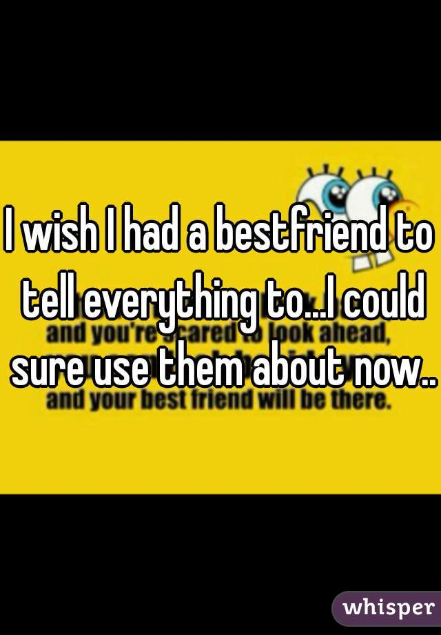 I wish I had a bestfriend to tell everything to...I could sure use them about now..