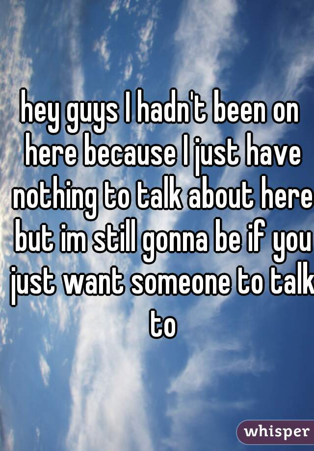 hey guys I hadn't been on here because I just have nothing to talk about here but im still gonna be if you just want someone to talk to