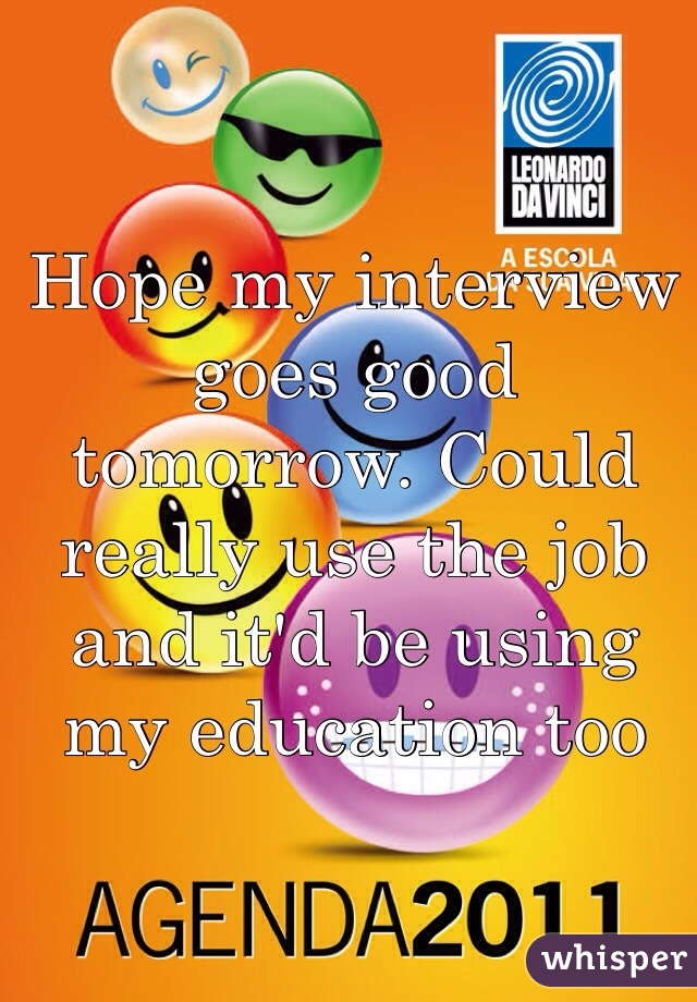 Hope my interview goes good tomorrow. Could really use the job and it'd be using my education too