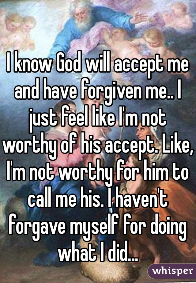 I know God will accept me and have forgiven me.. I just feel like I'm not worthy of his accept. Like, I'm not worthy for him to call me his. I haven't forgave myself for doing what I did...