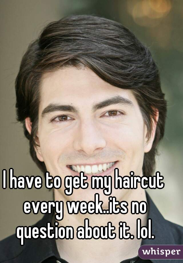 I have to get my haircut every week..its no question about it. lol.