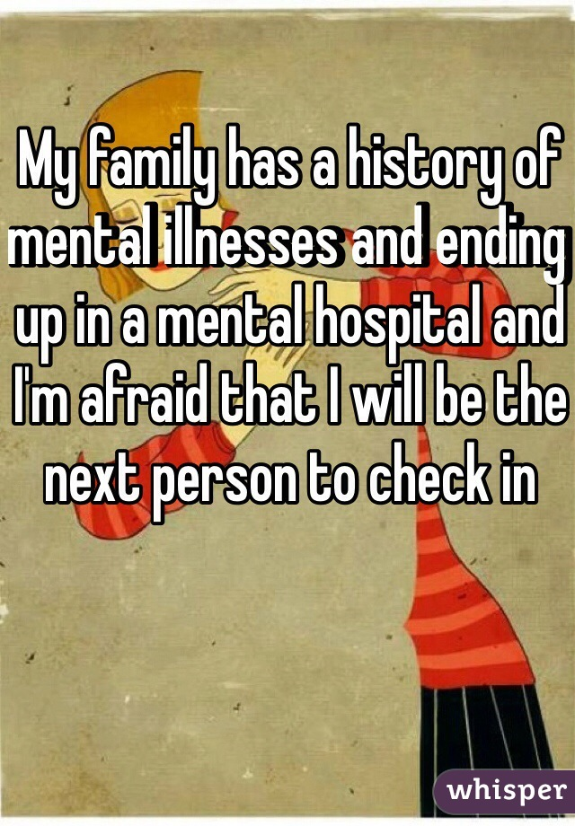 My family has a history of mental illnesses and ending up in a mental hospital and I'm afraid that I will be the next person to check in