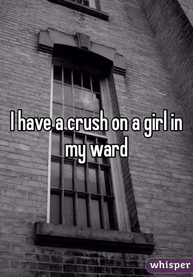 I have a crush on a girl in my ward