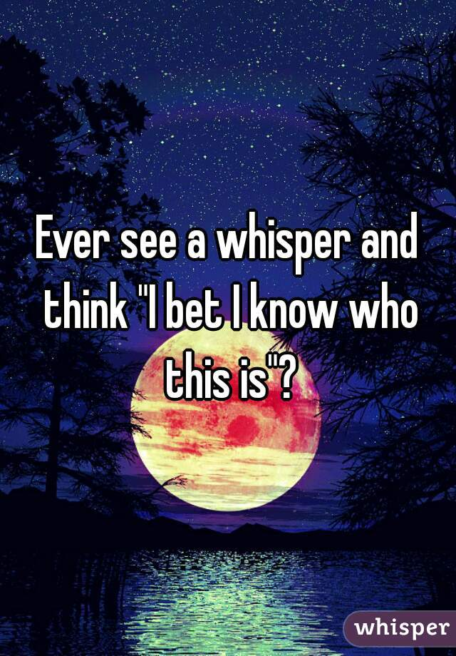 """Ever see a whisper and think """"I bet I know who this is""""?"""