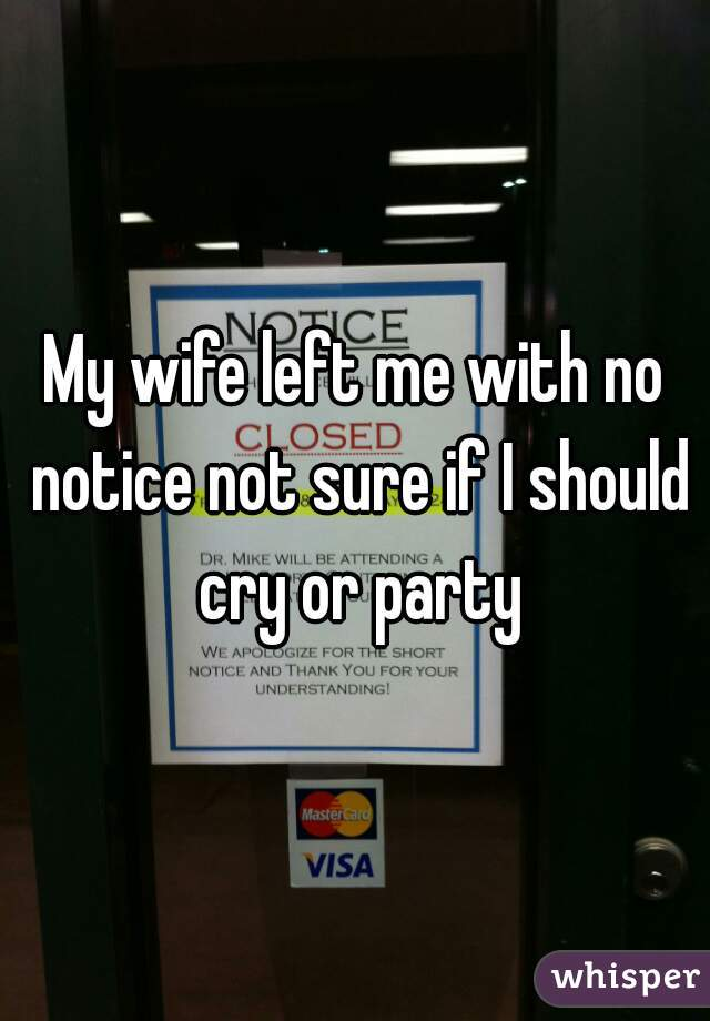 My wife left me with no notice not sure if I should cry or party