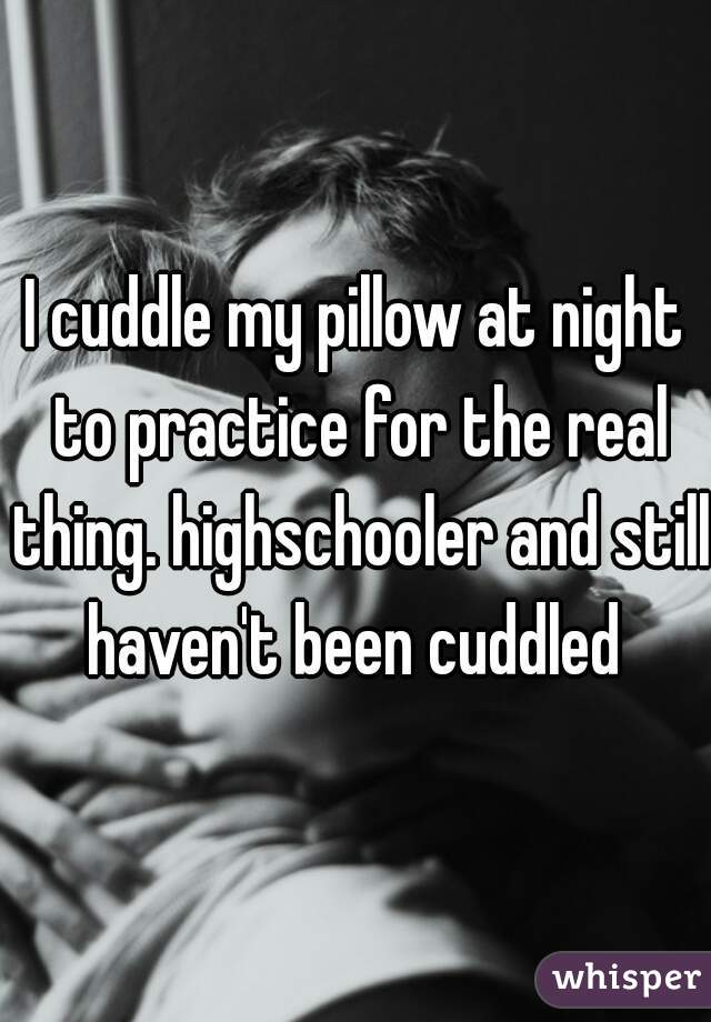 I cuddle my pillow at night to practice for the real thing. highschooler and still haven't been cuddled