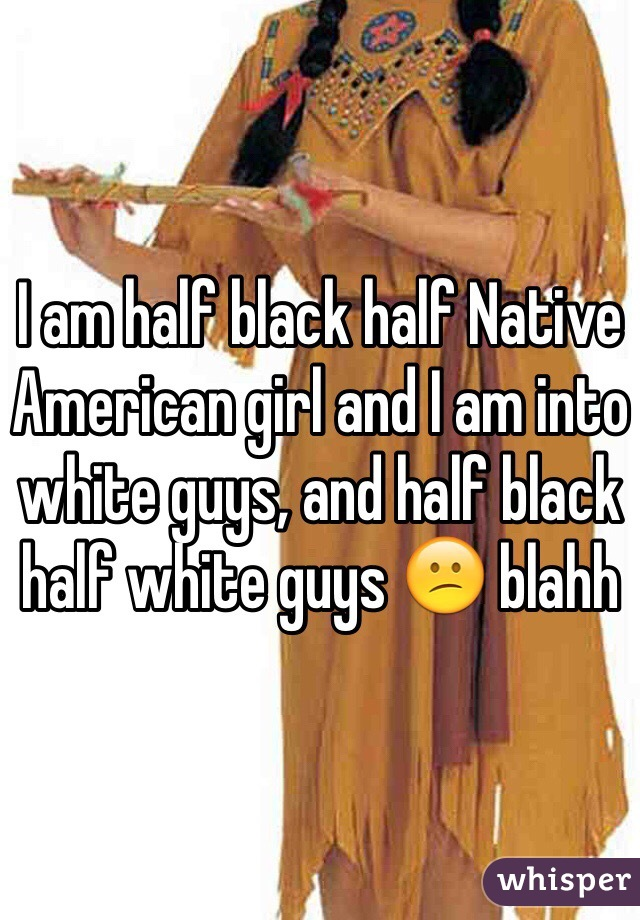 I am half black half Native American girl and I am into white guys, and half black half white guys 😕 blahh