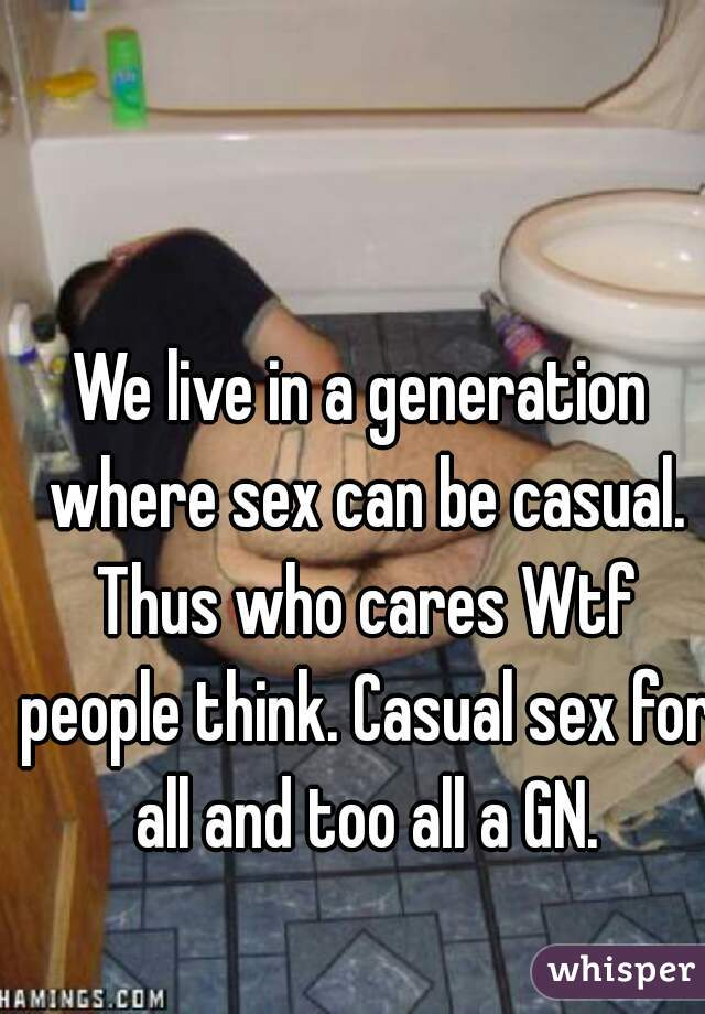 We live in a generation where sex can be casual. Thus who cares Wtf people think. Casual sex for all and too all a GN.