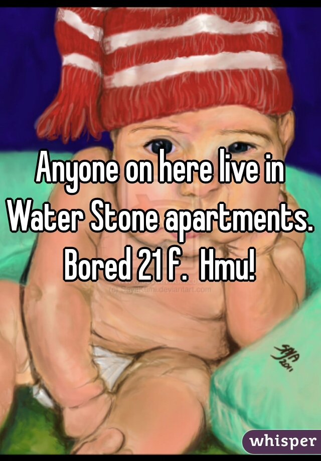 Anyone on here live in Water Stone apartments.  Bored 21 f.  Hmu!