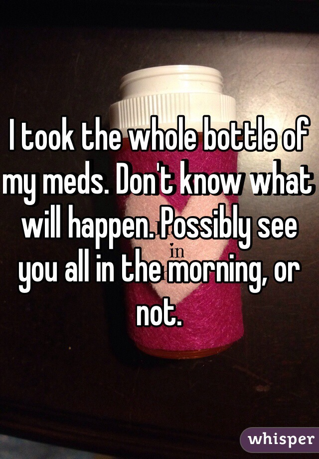 I took the whole bottle of my meds. Don't know what will happen. Possibly see you all in the morning, or not.