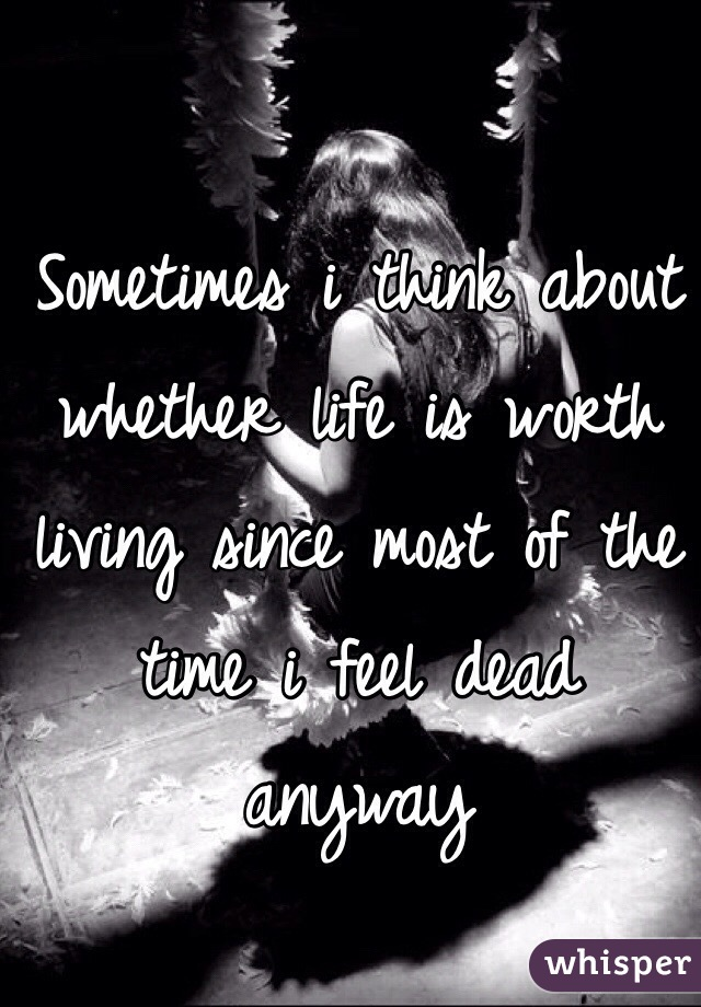Sometimes i think about whether life is worth living since most of the time i feel dead anyway