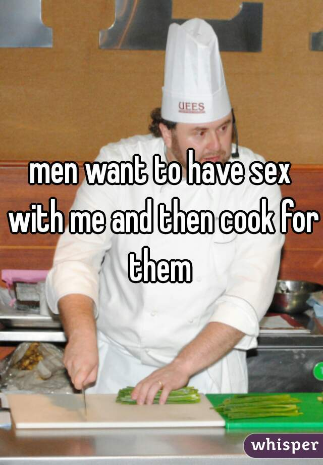 men want to have sex with me and then cook for them