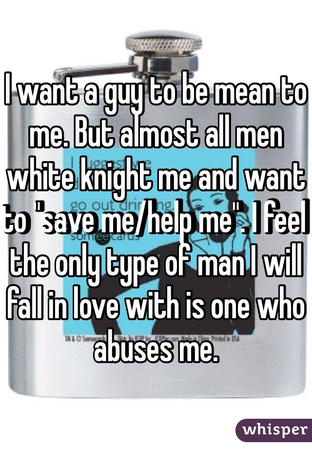 "I want a guy to be mean to me. But almost all men white knight me and want to ""save me/help me"". I feel the only type of man I will fall in love with is one who abuses me."