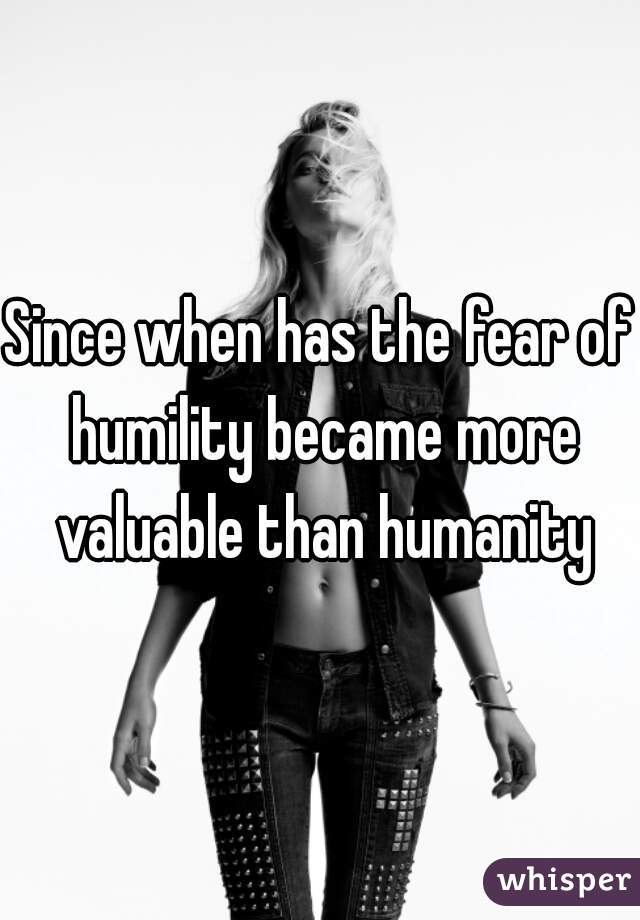 Since when has the fear of humility became more valuable than humanity