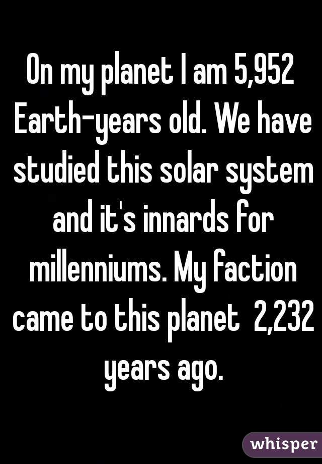 On my planet I am 5,952 Earth-years old. We have studied this solar system and it's innards for millenniums. My faction came to this planet  2,232 years ago.